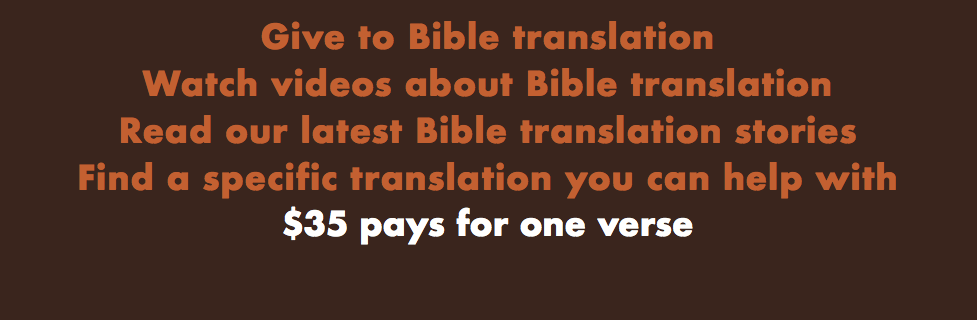 Give to translation. Watch videos or read stories about translation. Find a specific translation you can help with. $35 pays for one verse.